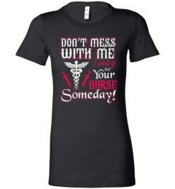 $19.95 – Funny Nurse Graphic Quote T-Shirts saying Don't Mess With Me I May Be Your Nurse Someday Funny Lady T-Shirt