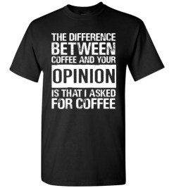 $18.95 – The difference between coffee and your opinion is that I asked for coffee funny T-Shirt