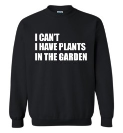 $29.95 – I Can't I Have Plants In The Garden Funny Gardeners Sweatshirt