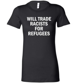 $19.95 – Will Trade Racist for Refugees Social funny Lady T-shirt