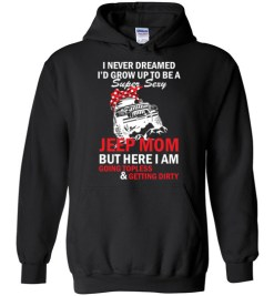 $32.95 – I never dreamed I'd grow up to be a super sexy jeep mom, but here I am going topless and getting dirty funny Hoodie