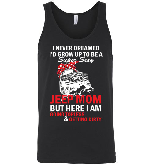 $24.95 – I never dreamed I'd grow up to be a super sexy jeep mom, but here I am going topless and getting dirty funny Unisex Tank