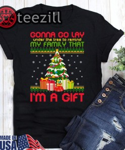 Gonna Go Lay Under The Tree Remind My Family That I'm A Gift Ugly Christmas Shirts
