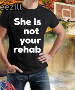 She Is Not Your Rehab T-Shirts