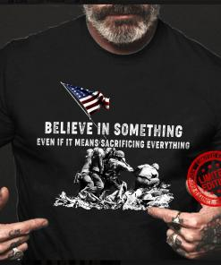 Believe In Something Even If It Means Sacrificing Everything Flag Shirt