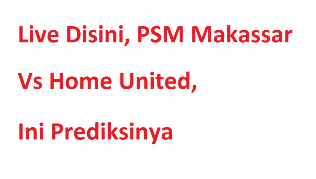 Live Disini, PSM Makassar Vs Home United, Ini Prediksinya