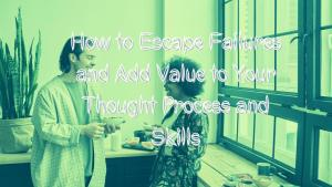 How to Escape Life Failures and Add Value to Your Thought Process and Skills Banner Image
