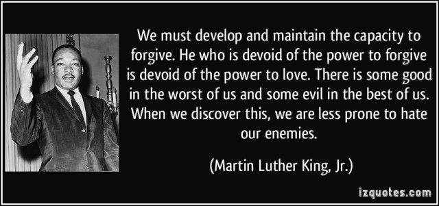 """We must develop and maintain the capacity to forgive. He who is devoid of the power to forgive is devoid of the power to love."""" -  Martin Luther King, Jr."""
