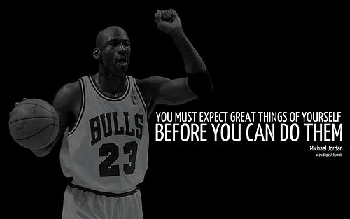 """You must expect great things of yourself before you can do them"". - Micheal Jordon"