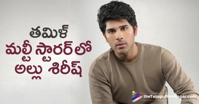 Actor Allu Sirish Latest News, Allu Sirish excited to work on multi-starrer helmed by KV Anand, Allu Sirish Next Film Updates, allu sirish to act in tamil multi starrer, Hero Allu Sirish Upcoming Movie News, Latest Telugu Movies News, Telugu Film News 2018, Telugu Filmnagar, Tollywood Movie Updates, అల్లు శిరీష్ కు బంపర్ ఆఫర్