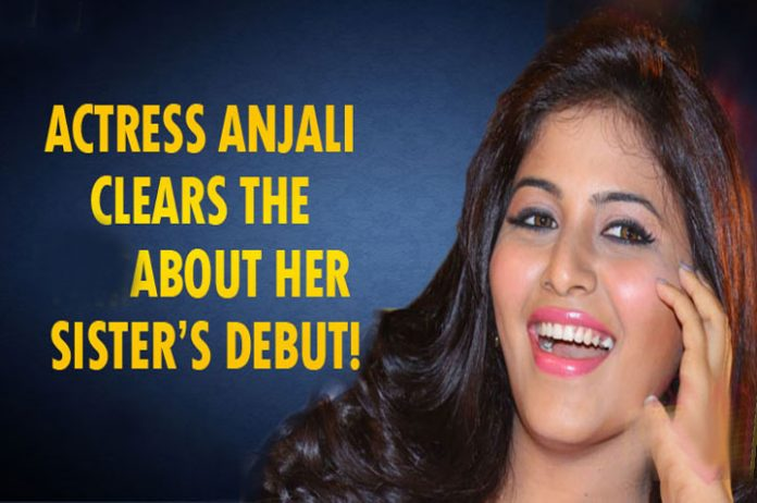 Anjali Sister Debut..Rumours For Publicity