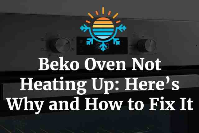 Beko Oven Not Heating Up: Here's Why and How to Fix It