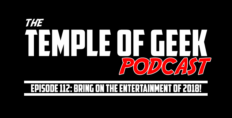 Temple of Geek Podcast Episode 112: Bring on the Entertainment of 2018!
