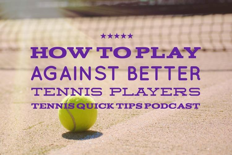 How to Play Against Better Tennis Players - Tennis Quick Tips Podcast