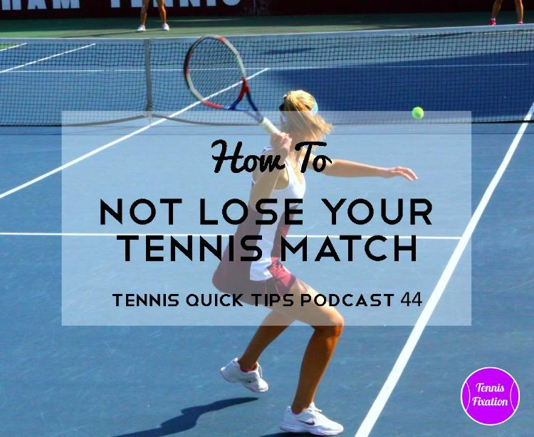 How To Not Lose Your Tennis Match - Tennis Quick Tips Podcast 44