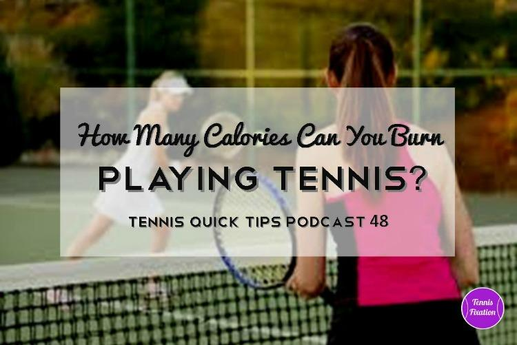 How Many Calories Can You Burn Playing Tennis? Tennis Quick Tips Podcast 48