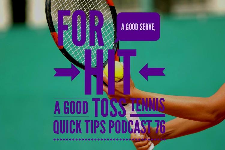 For A Good Serve, Hit A Good Toss, Tennis Quick Tips Podcast 76