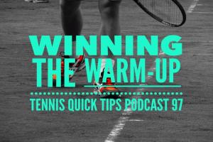 Winning the Warm-Up – Tennis Quick Tips Podcast 97