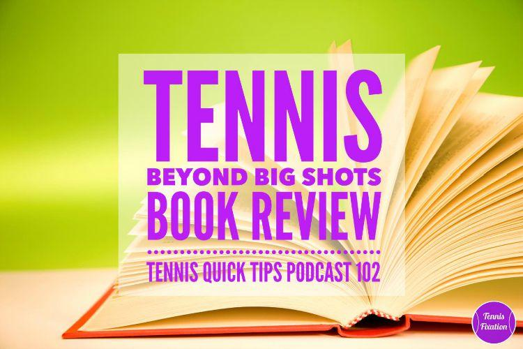 Tennis Beyond Big Shots Book Review TEnnis Quick Tips Podcast 102