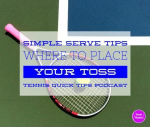 Simple Serve Tips: Where to Place Your Toss – Tennis Quick Tips Podcast 131