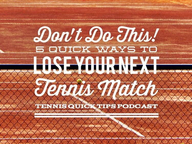 Don't Do This! 5 Quick Ways to Lose Your Next Tennis Match - Tennis Quick Tips Podcast