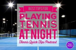 Best Tips for Playing Tennis at Night – Tennis Quick Tips Podcast 161