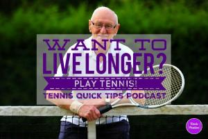 Want to Live Longer? Play Tennis! Tennis Quick Tips Podcast 160