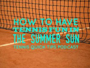 How to Have Tennis Fun in the Summer Sun – Tennis Quick Tips Podcast 164