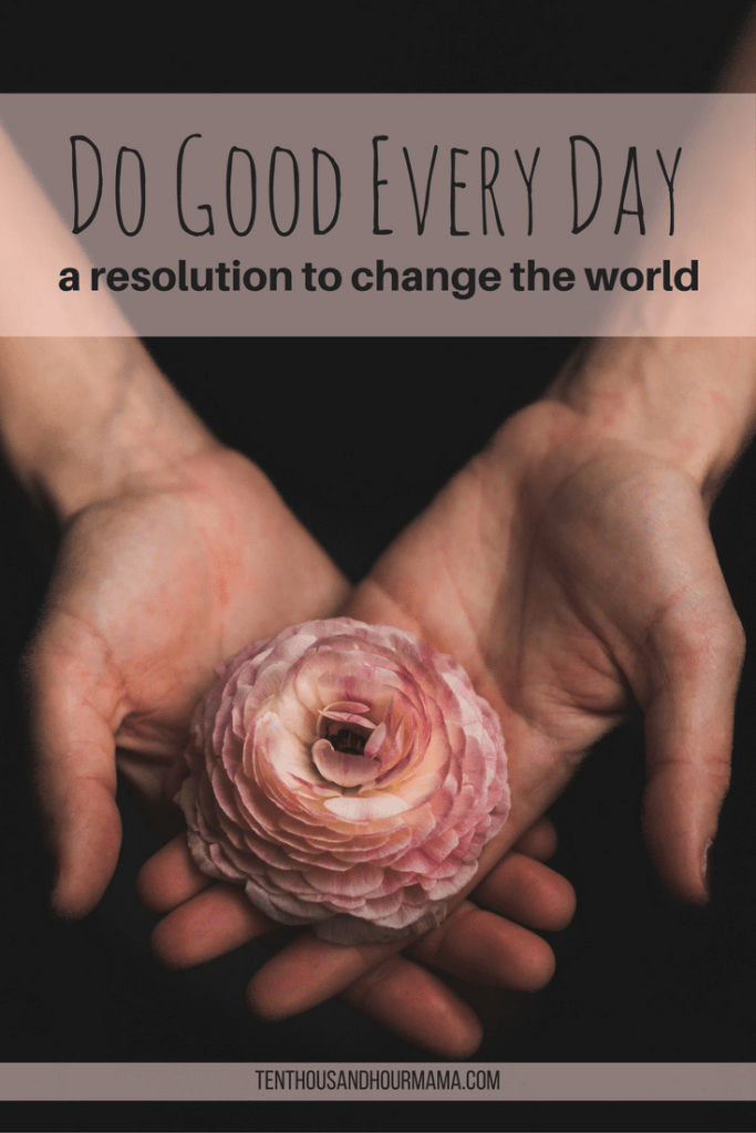 New Year's resolutions can change the world. Do good every day to make a difference. Ten Thousand Hour Mama