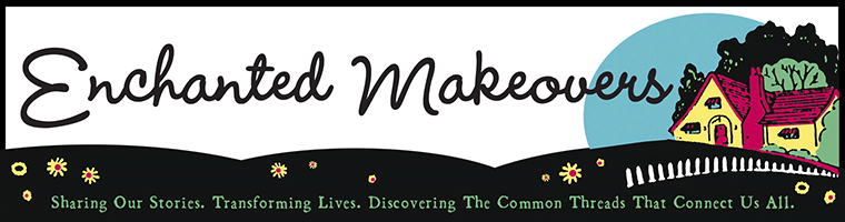 enchanted makeovers: sharing our stories, transforming lives, discovering the common threads that connect us all.