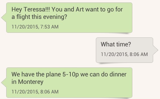 "screenshot of text conversation ""Hey Teressa!!! You and Art want to go for a flight this evening?"" ""What time?"" ""We have the plane 5-10p we can do dinner in Monterey."""