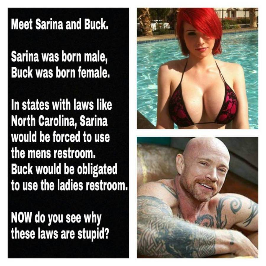 Meet Sarina and Buck. Sarina was born male, Buck was born female. In states with laws like North Carolina, Sarina would be forced to use the mens restroom. Buck would be obligated to use the ladies restroom. NOW do you see why these laws are stupid?