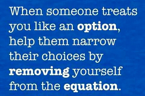 When someone treats you like an option, help them narrow their choices by removing yourself from the equation.