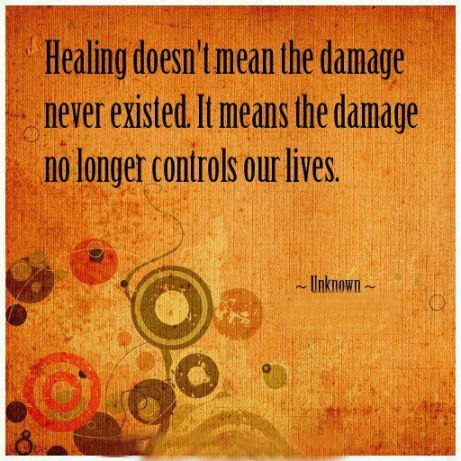 Healing doesn't mean the damage never existed, it means the damage no longer controls our lives.