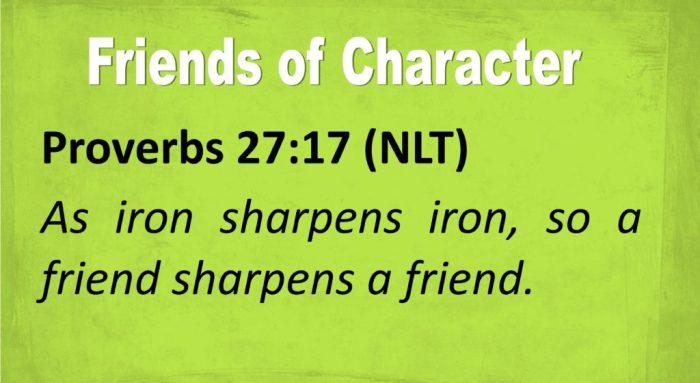 Proverbs 27:17 (NLT)  As iron sharpens iron, so a friend sharpens a friend.
