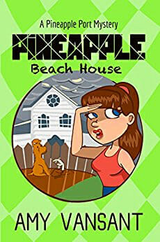 Pineapple Beach House- A Pineapple Port Mystery- Book Five (Pineapple Port Mysteries 5) by [Vansant, Amy]