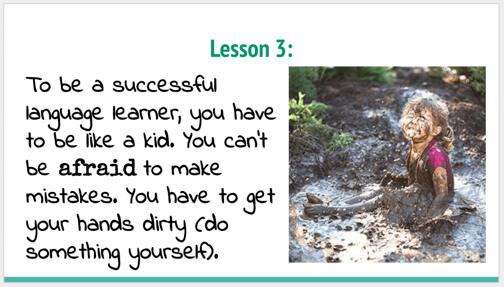 To be a successful language learner, you have to be like a kid. You can't be afraid to make mistakes. You have to get your hands dirty (do something yourself).