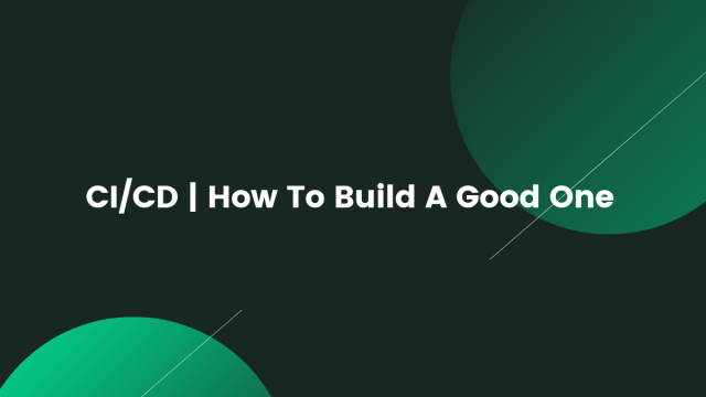 CI_CD _ How To Build A Good One
