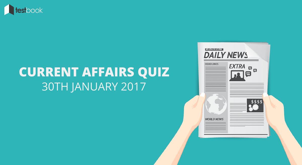 Important Current Affairs Quiz 30th January 2017