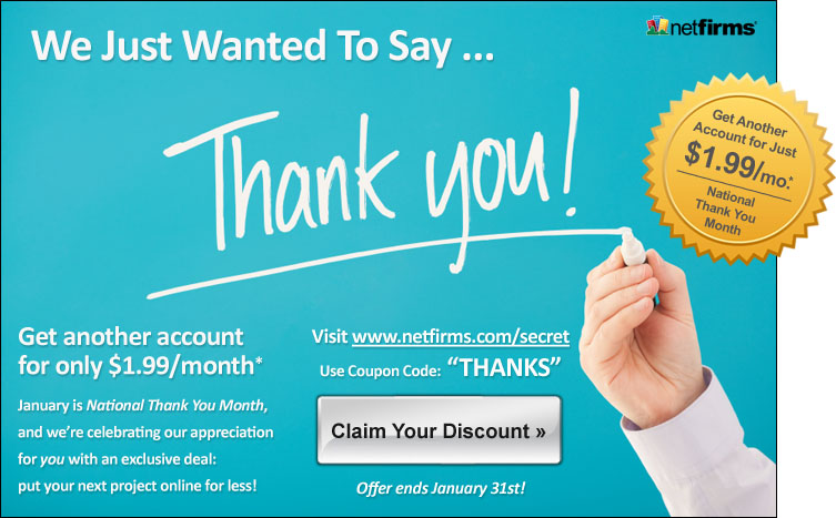 We just wanted to say thank you! January is National Thank You Month, and we're celebrating our appreciation for *you* with an exclusive deal. Visit www.netfirms.com/secret and use coupon code THANKS to access an exclusive discount on additional web hosting plans, only available to existing customers. Offer ends January 31st!