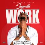MUSIC: JayMilli – Work [Prod. By JayMilli] | @Its_Jaymilli