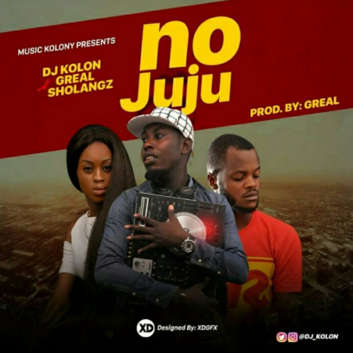 MUSIC: DJ KOLON - NO JUJU FT GREAL X SHOLANGZ
