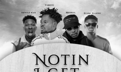 Fameye ft. Article Wan, Kuami Eugene, Medikal – Notin I Get (Remix)