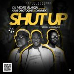 Dj More Alaga ft King OboToche & Dannex – Shut Up
