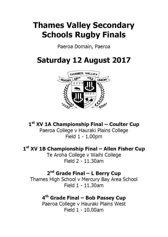 Thames Valley Secondary Schools Rugby Finals  Paeroa Domain, Paeroa  Saturday 12 August 2017      1st XV 1A Championship Final – Coulter Cup Paeroa College v Hauraki Plains College Field 1 - 1.00pm  1st XV 1B Championship Final – Allen Fisher Cup Te Aroha College v Waihi College Field 2 - 11.30am  2nd Grade Final – L Berry Cup Thames High School v Mercury Bay Area School Field 1 - 11.30am  4th Grade Final – Bob Passey Cup Paeroa College v Hauraki Plains West Field 1 - 10.00am