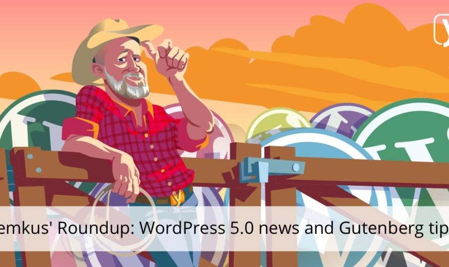 WordPress 5.0 is postponed, Gutenberg site building tips and more!