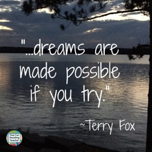 """...dreams are made possible if you try."" ~Terry Fox"