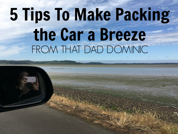 5 Tips From That Dad Dominic To Make Packing the Car a Breeze