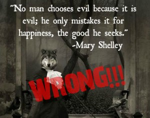"""No man chooses evil because it is evil; he only mistakes it for happiness, the good he seeks."" - Mary Chelley"