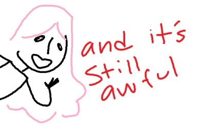 "A simple drawing of a girl with pink hair leaning in from the side of the page. The text ""and it's still awful"" is in red next to her."
